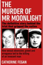 The Murder of Mr Moonlight : How sexual obsession, greed and arrogance led to the killing of an innocent man - the definitive story behind the trial that gripped the nation