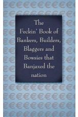 The Feckin' Book of Bankers and Bowsies: Bankers, Builders, Blaggers and Bowsies that banjaxed the nation (The Feckin' Collection)