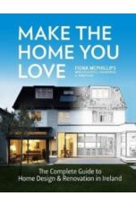 Make The Home You Love : The Complete Guide to Home Design, Renovation and Extensions in Ireland