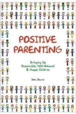 Positive Parenting : Bringing Up Responsible, Well-Behaved & Happy Children