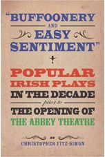 """Buffoonery and Easy Sentiment"""". Popular Irish Plays in the Decade Prior to the Opening of the Abbey Theatre"""