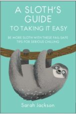 A Sloth's Guide to Taking It Easy : Be More Sloth with These Fail-Safe Tips for Serious Chilling