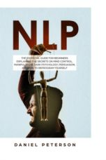 Nlp : The Essential Guide for Beginners Explaining the Secrets on Mind Control, Manipulation, Dark Psychology, Persuasion, and How to Reprogram Yourself
